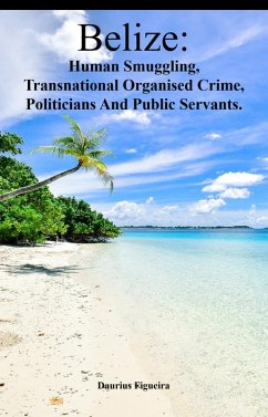 Belize: Human Smuggling, Transnational Organised Crime, Politicians And Public Servants (eBook, ePUB)
