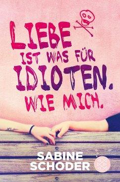 Liebe ist was für Idioten. Wie mich. - Schoder, Sabine