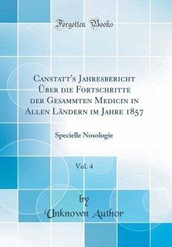 Canstatt's Jahresbericht Über die Fortschritte der Gesammten Medicin in Allen Ländern im Jahre 1857, Vol. 4