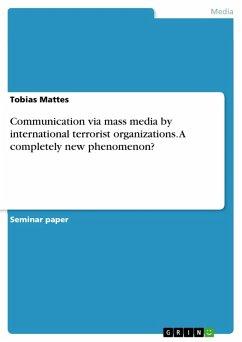 Communication via mass media by international terrorist organizations. A completely new phenomenon? (eBook, PDF)