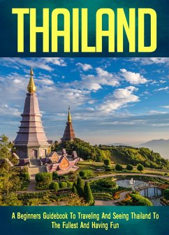 Thailand: A Beginners Guidebook To Traveling And Seeing Thailand To The Fullest And Having Fun! (eBook, ePUB) - Guides, FLLC Travel
