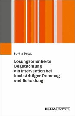 Lösungsorientierte Begutachtung als Intervention bei hochstrittiger Trennung und Scheidung (eBook, PDF) - Bergau, Bettina