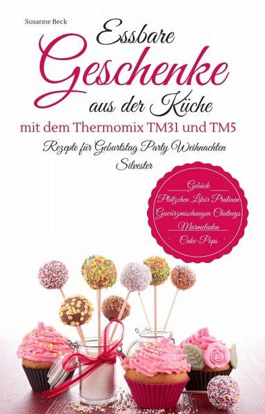 Essbare Geschenke aus der Küche mit dem Thermomix TM31 und TM5 Rezepte für  Geburtstag Party Weihnachten Silvester Gebäck Plätzchen Likör Pralinen ...