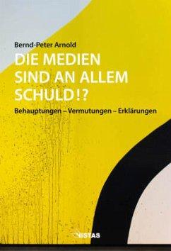 Die Medien sind an allem schuld!? - Arnold, Bernd-Peter