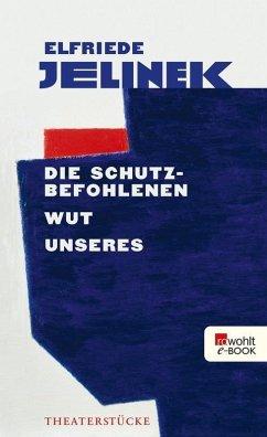 Die Schutzbefohlenen. Wut. Unseres (eBook, ePUB) - Jelinek, Elfriede