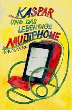 Kaspar und das lebendige Multiphone - Loch, Hans-Peter