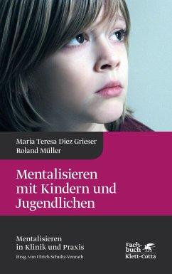 Mentalisieren mit Kindern und Jugendlichen - Diez Grieser, Maria Teresa; Müller, Roland