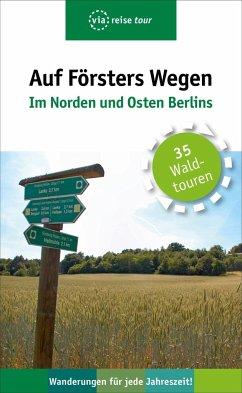 Auf Försters Wegen - Im Norden und Osten Berlins - Wiehle, Thorsten