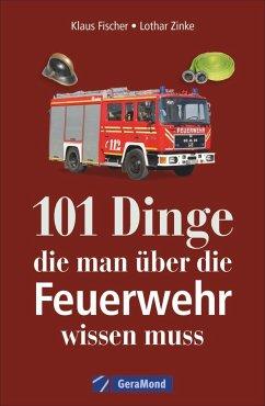 101 Dinge, die man über die Feuerwehr wissen muss - Fischer, Klaus; Zinke, Lothar