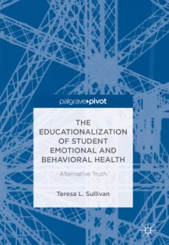 The Educationalization of Student Emotional and Behavioral Health - Sullivan, Teresa L.