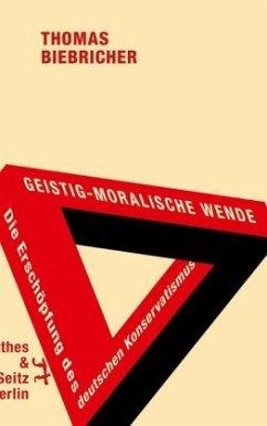 Geistig-moralische Wende. Die Erschöpfung des deutschen Konservatismus - Biebricher, Thomas