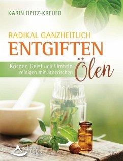 Radikal ganzheitlich entgiften - Opitz-Kreher, Karin