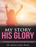 My Story, His Glory - A Testament To Been There. Done That! Now What? (eBook, ePUB)