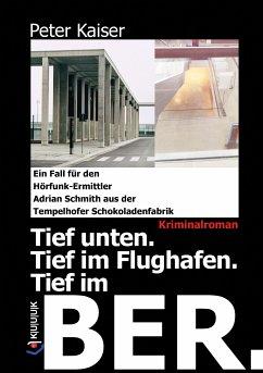 Tief unten. Tief im Flughafen. Tief im BER. (eBook, ePUB) - Kaiser, Peter