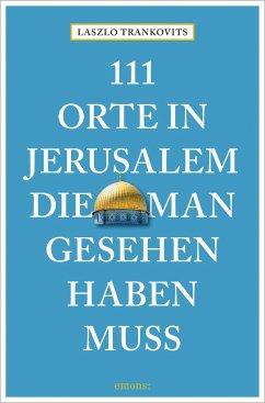 111 Orte in Jerusalem, die man gesehen haben muss - Trankovits, Laszlo