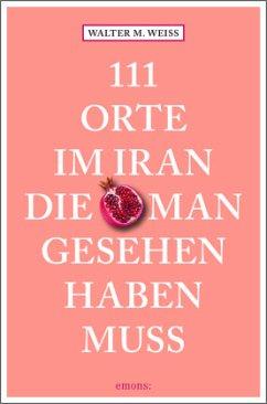 111 Orte im Iran, die man gesehen haben muss - Weiss, Walter