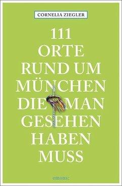 111 Orte rund um München, die man gesehen haben muss - Ziegler, Cornelia