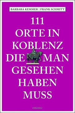 111 Orte in Koblenz, die man gesehen haben muss - Kemmer, Barbara; Schmitt, Frank