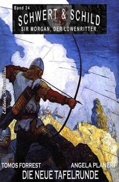 Schwert und Schild - Sir Morgan, der Löwenritter Band 24: Die neue Tafelrunde (eBook, ePUB) - Forrest, Tomos; Planert, Angela