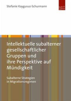 Intellektuelle subalterner gesellschaftlicher Gruppen und ihre Perspektive auf Mündigkeit - Kaygusuz-Schurmann, Stefanie