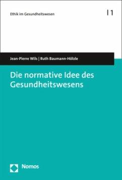 Die normative Idee des Gesundheitswesens - Wils, Jean-Pierre; Baumann-Hölzle, Ruth