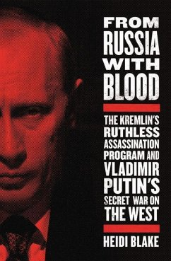 From Russia with Blood: The Kremlin's Ruthless Assassination Program and Vladimir Putin's Secret War on the West - Blake, Heidi