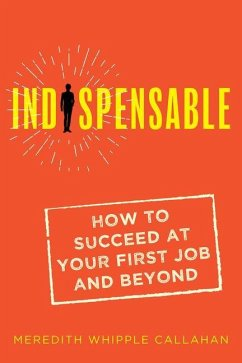 Indispensable: How to Succeed at Your First Job and Beyond - Callahan, Meredith Whipple