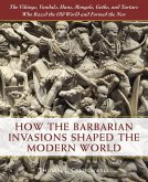 How the Barbarian Invasions Shaped the Modern World: The Vikings, Vandals, Huns, Mongols, Goths, and Tartars Who Razed the Old World and Formed the Ne