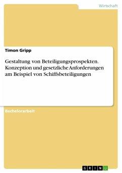 Gestaltung von Beteiligungsprospekten. Konzeption und gesetzliche Anforderungen am Beispiel von Schiffsbeteiligungen - Gripp, Timon