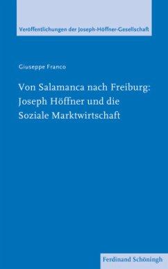 Von Salamanca nach Freiburg: Joseph Höffner und die Soziale Marktwirtschaft - Franco, Giuseppe