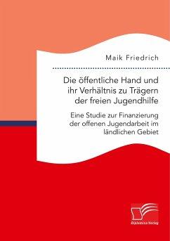 Die öffentliche Hand und ihr Verhältnis zu Trägern der freien Jugendhilfe. Eine Studie zur Finanzierung der offenen Jugendarbeit im ländlichen Gebiet - Friedrich, Maik