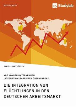 Die Integration von Flüchtlingen in den deutschen Arbeitsmarkt. Wie können Unternehmen Integrationsbarrieren überwinden? (eBook, ePUB)