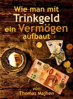 Wie man mit Trinkgeld ein Vermögen aufbaut (eBook, ePUB) - Majhen, Thomas