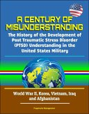 A Century of Misunderstanding: The History of the Development of Post Traumatic Stress Disorder (PTSD) Understanding in the United States Military - World War II, Korea, Vietnam, Iraq and Afghanistan (eBook, ePUB)