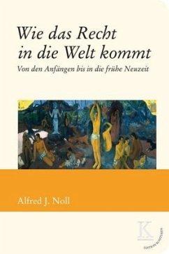 Wie das Recht in die Welt kommt - Noll, Alfred J.