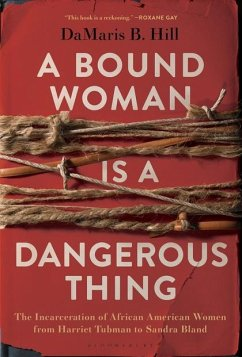 A Bound Woman Is a Dangerous Thing: The Incarceration of African American Women from Harriet Tubman to Sandra Bland - Hill, DaMaris