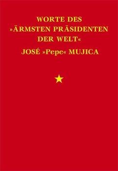 Worte des »ärmsten Präsidenten der Welt« José »Pepe« Mujica - Mujica, José