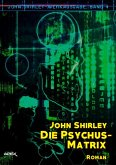 DIE PSYCHUS-MATRIX: John-Shirley-Werkausgabe, Band 4 (eBook, ePUB)