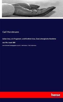 Leben Jesu, ein Fragment, und Kindheit Jesu. Zwei altenglische Gedichte aus Ms. Laud 108 - Horstmann, Carl