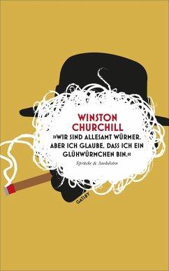 »Wir sind allesamt Würmer. Aber ich glaube, dass ich ein Glühwürmchen bin.« - Churchill, Winston S.