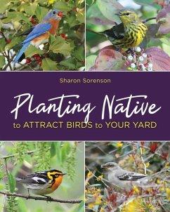 Planting Native to Attract Birds to Your Yard (eBook, ePUB) - Sorenson, Sharon