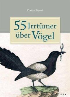 55 Irrtümer über Vögel - Bezzel, Einhard