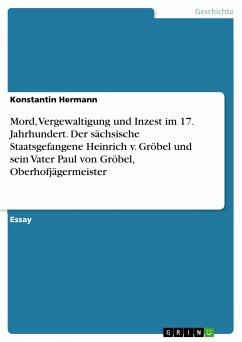 Mord, Vergewaltigung und Inzest im 17. Jahrhundert. Der sächsische Staatsgefangene Heinrich v. Gröbel und sein Vater Paul von Gröbel, Oberhofjägermeister