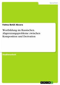 Wortbildung im Russischen. Abgrenzungsprobleme zwischen Komposition und Derivation (eBook, PDF) - Akcora, Fatma Betül