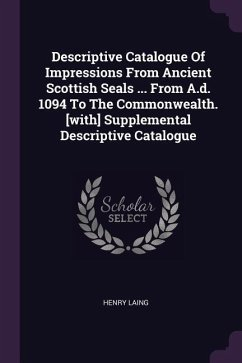 Descriptive Catalogue of Impressions from Ancient Scottish Seals ... from A.D. 1094 to the Commonwealth. [with] Supplemental Descriptive Catalogue