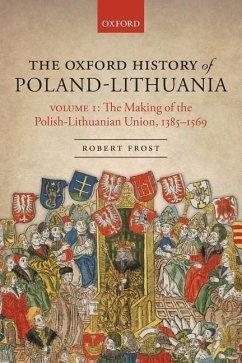 The Oxford History of Poland-Lithuania: Volume I: The Making of the Polish-Lithuanian Union, 1385-1569 - Frost, Robert I. (Burnett Fletcher Chair in History, Burnett Fletche