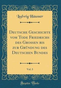 Deutsche Geschichte vom Tode Friedrichs des Großen bis zur Gründung des Deutschen Bundes, Vol. 3 (Classic Reprint) - Häusser, Ludwig