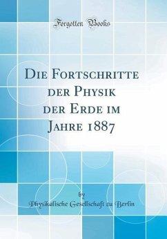 Die Fortschritte Der Physik Der Erde Im Jahre 1887 (Classic Reprint)