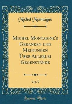 Michel Montaigne's Gedanken und Meinungen Über Allerlei Gegenstände, Vol. 5 (Classic Reprint) - Montaigne, Michel