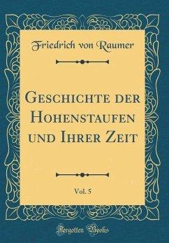 Geschichte der Hohenstaufen und Ihrer Zeit, Vol. 5 (Classic Reprint)